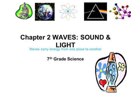 Chapter 2 WAVES: SOUND & LIGHT 7 th Grade Science Waves carry energy from one place to another.
