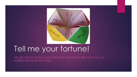 Tell me your fortune! WE ARE GOING TO BE MAKING ORIGAMI FORTUNE TELLERS AND PLAY AN ICEBREAKER GAME WITH THEM.