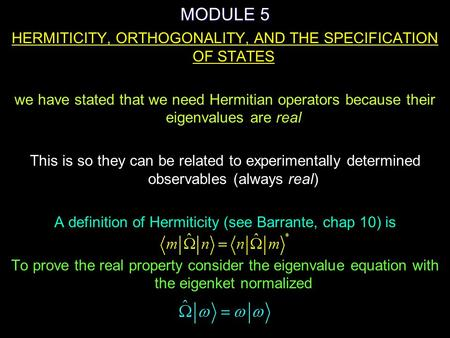 MODULE 5 HERMITICITY, ORTHOGONALITY, AND THE SPECIFICATION OF STATES we have stated that we need Hermitian operators because their eigenvalues are real.