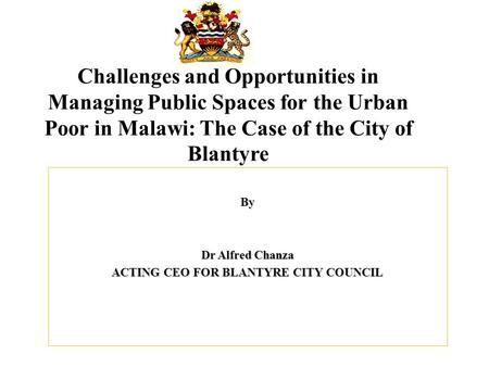 Challenges and Opportunities in Managing Public Spaces for the Urban Poor in Malawi: The Case of the City of Blantyre By Dr Alfred Chanza ACTING CEO FOR.
