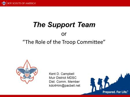 "The Support Team or ""The Role of the Troop Committee"" Kent D. Campbell Muir District MDSC Dist. Comm. Member"