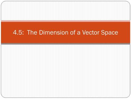 4.5: The Dimension of a Vector Space. Theorem 9 If a vector space V has a basis, then any set in V containing more than n vectors must be linearly dependent.