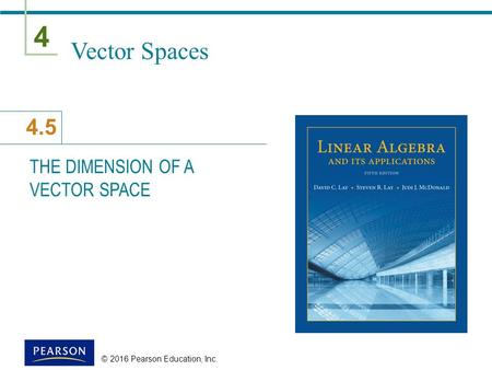 4 4.5 © 2016 Pearson Education, Inc. Vector Spaces THE DIMENSION OF A VECTOR SPACE.