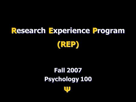 Research Experience Program (REP) Fall 2007 Psychology 100 Ψ.