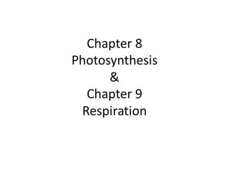 Chapter 8 Photosynthesis & Chapter 9 Respiration.