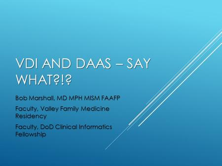VDI AND DAAS – SAY WHAT?!? Bob Marshall, MD MPH MISM FAAFP Faculty, Valley Family Medicine Residency Faculty, DoD Clinical Informatics Fellowship.