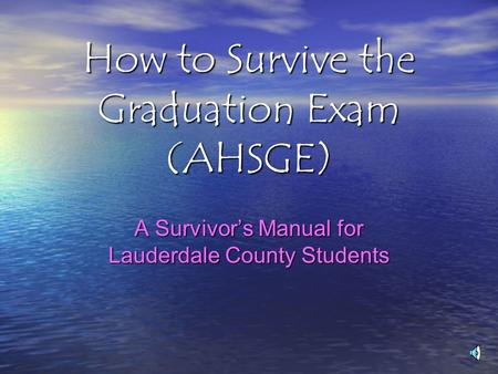 How to Survive the Graduation Exam (AHSGE) A Survivor's Manual for Lauderdale County Students.