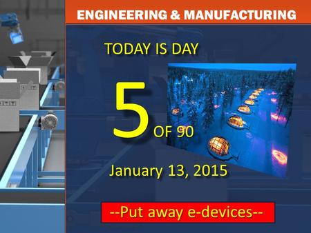 ENGINEERING & MANUFACTURING TODAY IS DAY 5 OF 90 January 13, 2015 --Put away e-devices-- 5 OF 90 January 13, 2015 --Put away e-devices--