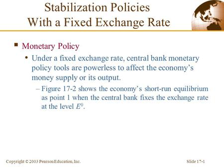 Slide 17-1Copyright © 2003 Pearson Education, Inc. Stabilization Policies With a Fixed Exchange Rate  Monetary Policy Under a fixed exchange rate, central.