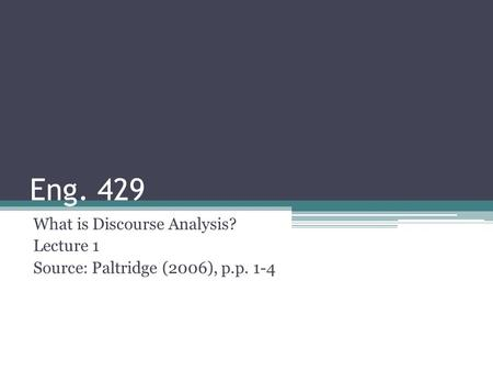 Eng. 429 What is Discourse Analysis? Lecture 1 Source: Paltridge (2006), p.p. 1-4.