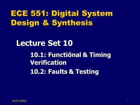 04/21/20031 ECE 551: Digital System Design & Synthesis Lecture Set 10 10.1: Functional & Timing Verification 10.2: Faults & Testing.