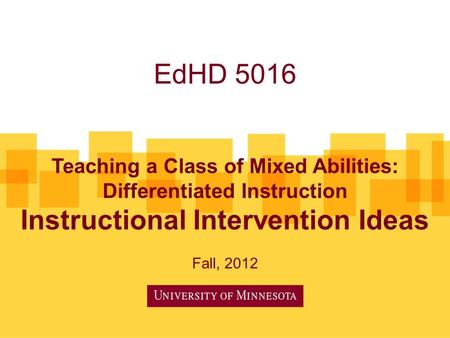 EdHD 5016 Teaching a Class of Mixed Abilities: Differentiated Instruction Instructional Intervention Ideas Fall, 2012.