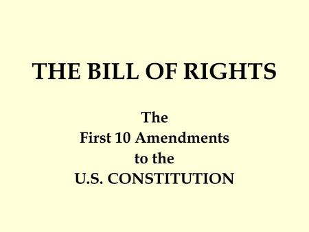 THE BILL OF RIGHTS The First 10 Amendments to the U.S. CONSTITUTION.