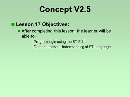 Concept V2.5 Lesson 17 Objectives: After completing this lesson, the learner will be able to: –Program logic using the ST Editor. –Demonstrate an Understanding.