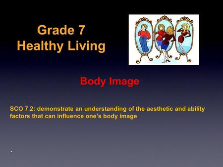 Grade 7 Healthy Living Body Image SCO 7.2: demonstrate an understanding of the aesthetic and ability factors that can influence one's body image.