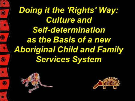 Doing it the 'Rights' Way: Culture and Self-determination as the Basis of a new Aboriginal Child and Family Services System.