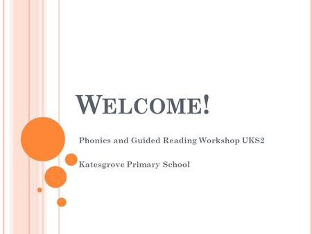 W ELCOME ! Phonics and Guided Reading Workshop UKS2 Katesgrove Primary School.