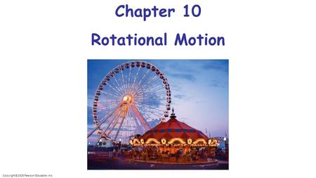 Copyright © 2009 Pearson Education, Inc. Chapter 10 Rotational Motion.