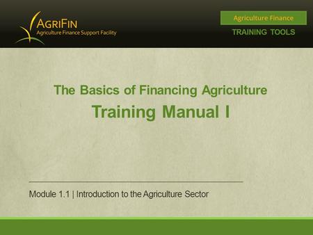 The Basics of Financing Agriculture Training Manual I Module 1.1 | Introduction to the Agriculture Sector.