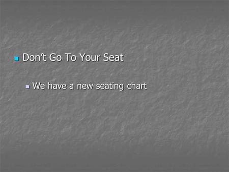 Don't Go To Your Seat Don't Go To Your Seat We have a new seating chart We have a new seating chart.