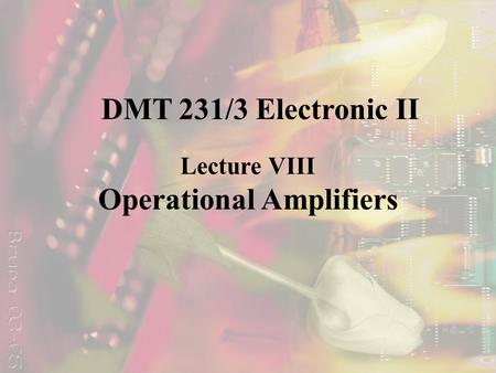 Lecture VIII Operational Amplifiers DMT 231/3 Electronic II.
