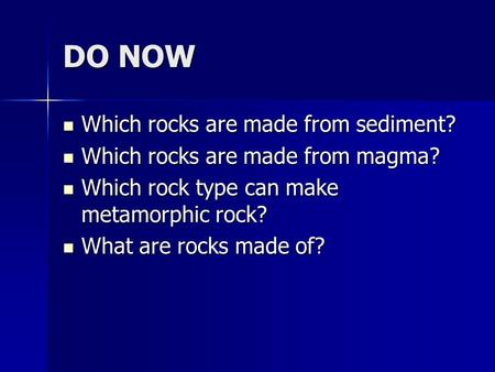 DO NOW Which rocks are made from sediment? Which rocks are made from sediment? Which rocks are made from magma? Which rocks are made from magma? Which.