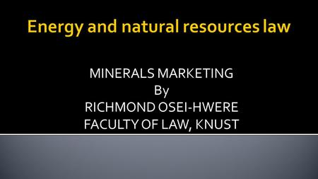 MINERALS MARKETING By RICHMOND OSEI-HWERE FACULTY OF LAW, KNUST.
