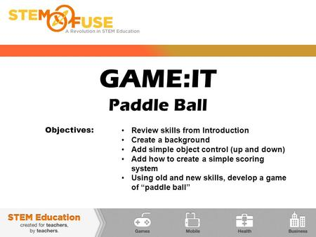 GAME:IT Paddle Ball Objectives: Review skills from Introduction Create a background Add simple object control (up and down) Add how to create a simple.