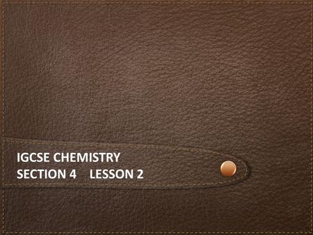 IGCSE CHEMISTRY SECTION 4 LESSON 2. Content The iGCSE Chemistry course Section 1 Principles of Chemistry Section 2 Chemistry of the Elements Section 3.