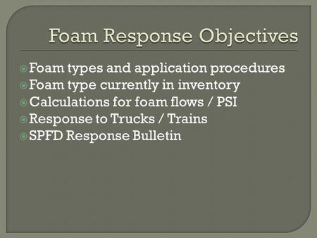  Foam types and application procedures  Foam type currently in inventory  Calculations for foam flows / PSI  Response to Trucks / Trains  SPFD Response.