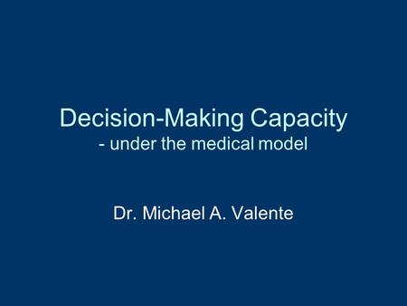 Decision-Making Capacity - under the medical model Dr. Michael A. Valente.