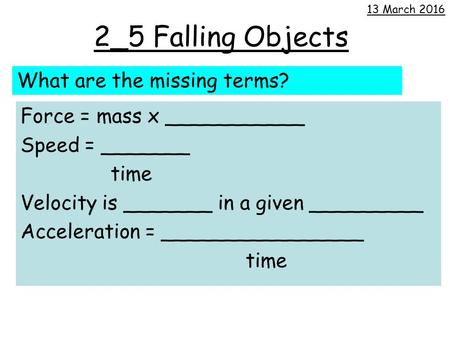 2_5 Falling Objects Force = mass x ___________ Speed = _______ time Velocity is _______ in a given _________ Acceleration = ________________ time 13 March.