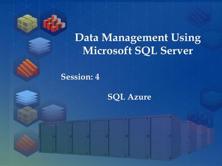 SQL Server 2012 Session: 1 Session: 4 SQL Azure Data Management Using Microsoft SQL Server.