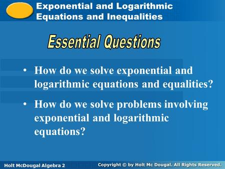Holt McDougal Algebra 2 Exponential and Logarithmic Equations and Inequalities Exponential and Logarithmic Equations and Inequalities Holt Algebra 2Holt.