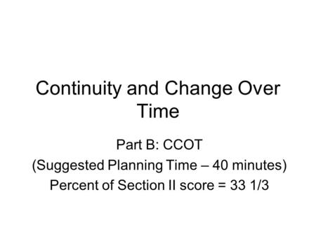 Continuity and Change Over Time Part B: CCOT (Suggested Planning Time – 40 minutes) Percent of Section II score = 33 1/3.