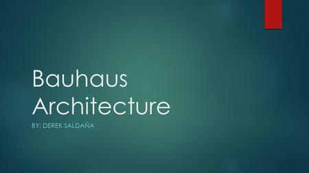 Bauhaus Architecture BY: DEREK SALDAÑA. Five features of Bauhaus  Contain flat roofs.  Smooth facade (face of the building).  Colors are usually white,