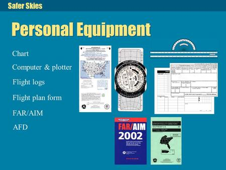 Safer Skies Personal Equipment Chart Computer & plotter Flight logs Flight plan form FAR/AIM AFD.