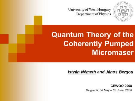 Quantum Theory of the Coherently Pumped Micromaser István Németh and János Bergou University of West Hungary Department of Physics CEWQO 2008 Belgrade,