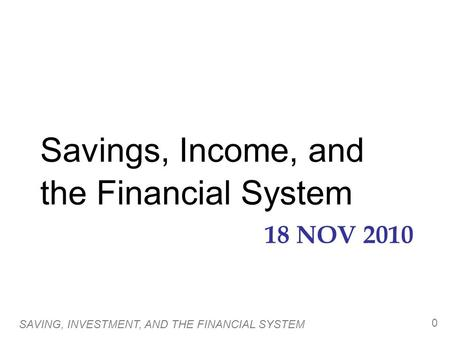 18 NOV 2010 Savings, Income, and the Financial System SAVING, INVESTMENT, AND THE FINANCIAL SYSTEM 0.