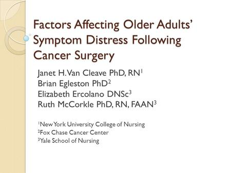 Factors Affecting Older Adults' Symptom Distress Following Cancer Surgery Janet H. Van Cleave PhD, RN 1 Brian Egleston PhD 2 Elizabeth Ercolano DNSc 3.
