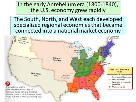 In the early Antebellum era (1800-1840), the U.S. economy grew rapidly The South, North, and West each developed specialized regional economies that became.