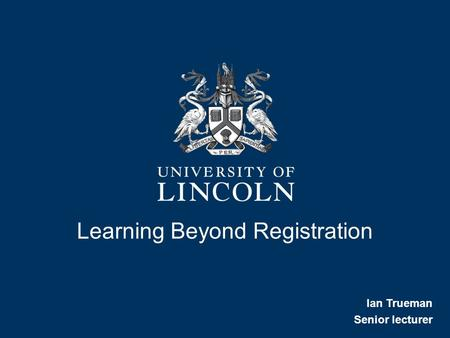 Learning Beyond Registration Ian Trueman Senior lecturer.
