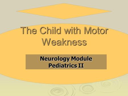 The Child with Motor Weakness Neurology Module Pediatrics II.