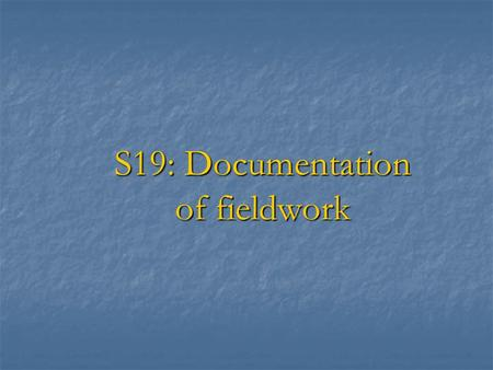 S19: Documentation of fieldwork. Session Objectives ♂ In the last session, we have discussed the standards of documentation and the standard files to.