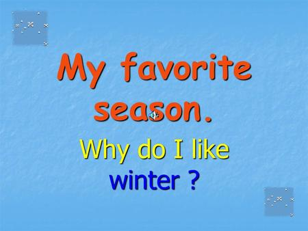 My favorite season. Why do I like winter ?. Winter is/are… …a lot of snow. …a lot of snow. …snowballs and snow men. …snowballs and snow men. …skiing,