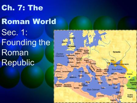1 Ch. 7: The Roman World Sec. 1: Founding the Roman Republic.