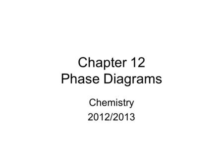 Chapter 12 Phase Diagrams Chemistry 2012/2013. Matter can exist in four phases (or states), solid, liquid, gas, and plasma plus a few other extreme phases,