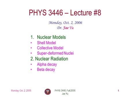 Monday, Oct. 2, 2006PHYS 3446, Fall 2006 Jae Yu 1 PHYS 3446 – Lecture #8 Monday, Oct. 2, 2006 Dr. Jae Yu 1.Nuclear Models Shell Model Collective Model.
