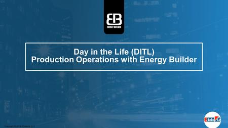 Day in the Life (DITL) Production Operations with Energy Builder Copyright © 2015 EDataViz LLC.