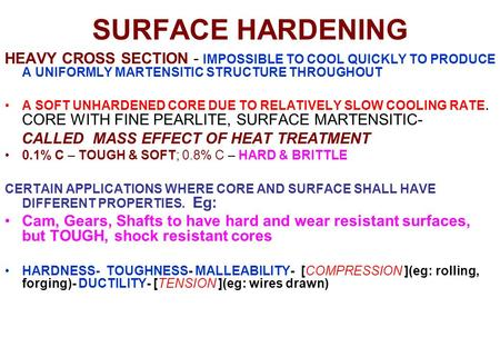 SURFACE HARDENING HEAVY CROSS SECTION - IMPOSSIBLE TO COOL QUICKLY TO PRODUCE A UNIFORMLY MARTENSITIC STRUCTURE THROUGHOUT A SOFT UNHARDENED CORE DUE TO.